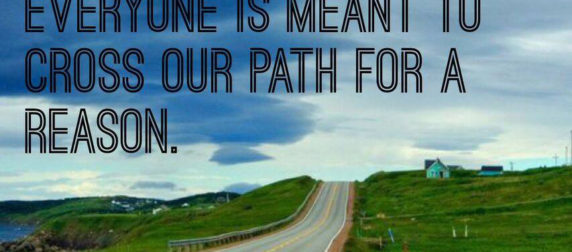 Everyone is meant to cross our path for a reason.