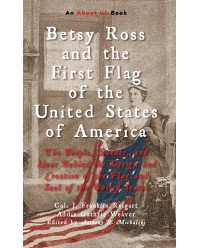 Betsy Ross and the First Flag of the United States of America: The People, Events, and Ideas Behind the Design and Creation of the Flag and Seal of the United States